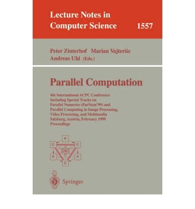 [(Parallel Computation: v. 1557: 4th International ACPC Conference Including Special Tracks on Parallel Numerics (parnum'99) and Parallel Computing in Image Processing, Video Processing, and Multimedia Salzburg, Austria, February 16-18, 1999, Proceedings)] [by: Peter Zinterhof]