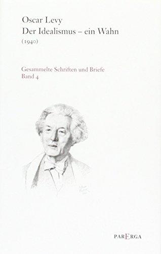 Der Idealismus - ein Wahn (1940). Gesammelte Schriften und Briefe, Band 4 - Levy Oscar