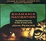 Shamanic Navigation: Shapeshifting Techniques from the Andes, Yucatan, and Tibet