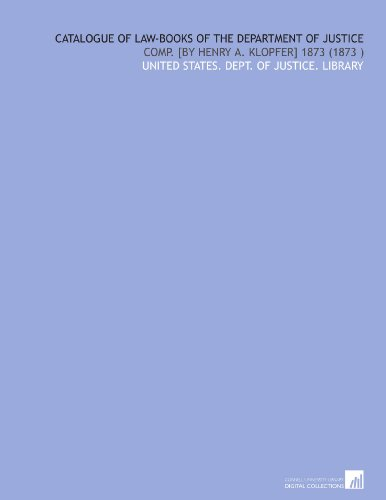 Catalogue of Law-Books of the Department of Justice: Comp. [by Henry a. Klopfer] 1873 (1873) por United States. Dept. of Justice. Library
