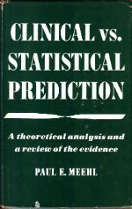 Clinical Vs. Statistical Prediction: A Theoretical Analysis and a Review of the Evidence by Paul E. Meehl (1954-01-01)