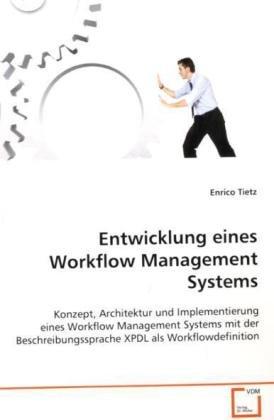 Entwicklung eines Workflow Management Systems: Konzept, Architektur und Implementierung einesWorkflow Management Systems mit derBeschreibungssprache XPDL als Workflowdefinition