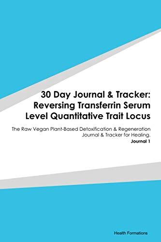 30 Day Journal & Tracker: Reversing Transferrin Serum Level Quantitative Trait Locus: The Raw Vegan Plant-Based Detoxification & Regeneration Journal & Tracker for Healing. Journal 1