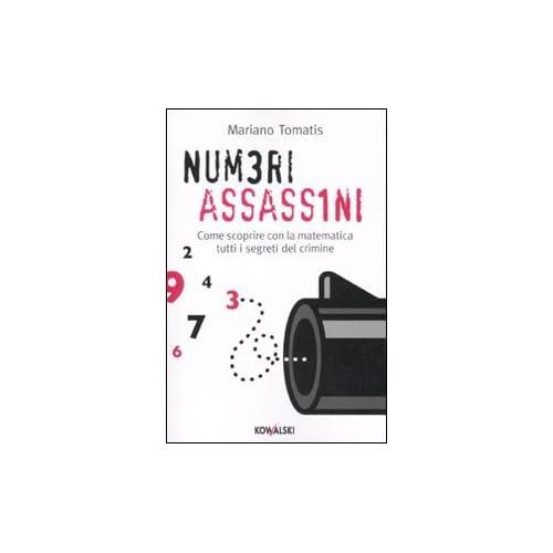 Numeri Assassini. Come Scoprire Con La Matematica Tutti I Misteri Del Crimine