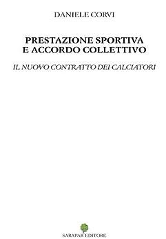 Prestazione sportiva e accordo collettivo - il nuovo contratto dei calciatori di [Corvi, Daniele]