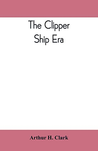 The clipper ship era; an epitome of famous American and British clipper ships, their owners, builders, commanders, and crews, 1843-1869 -