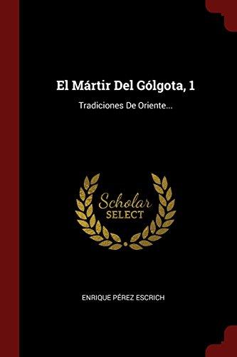 Descargar Libro El Mártir Del Gólgota, 1: Tradiciones De Oriente... de Enrique Pérez Escrich