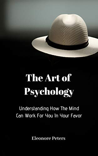 Understanding How The Mind Can Work For You In Your Favor: The Art of Psychology (English Edition)