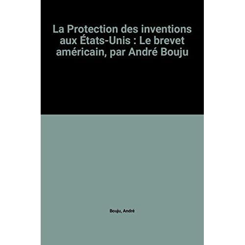 La Protection des inventions aux États-Unis : Le brevet américain, par André Bouju