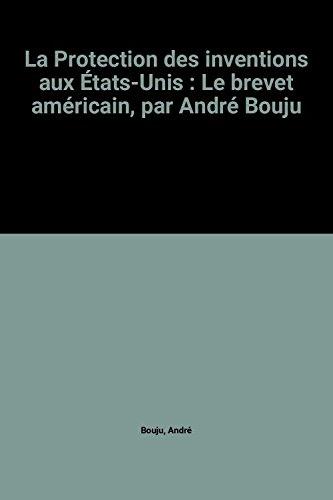 La Protection des inventions aux États-Unis : Le brevet américain, par André Bouju par André Bouju