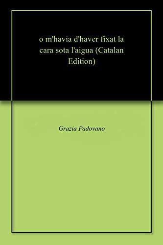 o m'havia d'haver fixat la cara sota l'aigua (Catalan Edition) por Grazia  Padovano