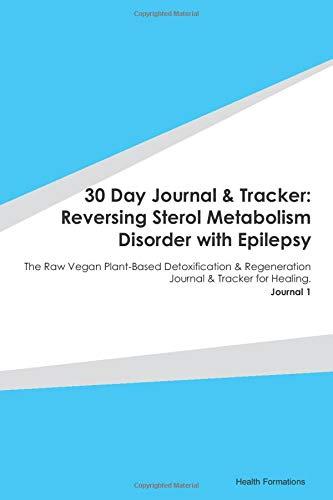 30 Day Journal & Tracker: Reversing Sterol Metabolism Disorder with Epilepsy: The Raw Vegan Plant-Based Detoxification & Regeneration Journal & Tracker for Healing. Journal 1