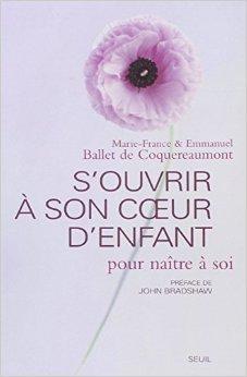 S'ouvrir  son coeur d'enfant pour natre  soi de Marie-France Ballet de Coquereaumont,Emmanuel Ballet de Coquereaumont ,John Bradshaw (Prface) ( 25 fvrier 2005 )