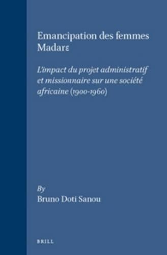 L'Emancipation Des Femmes Madare: L'Impact Du Projet Administratif Et Missionaire Sur Une Societe Africaine, 1900-1960