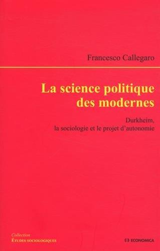 La science politique des modernes : Durkheim, la sociologie et le projet d'autonomie