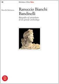 Ranuccio Bianchi Bandinelli. Biografia ed epistolario di un grande archeologo. Ediz. illustrata