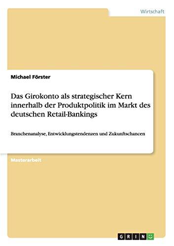 Das Girokonto als strategischer Kern innerhalb der Produktpolitik im Markt des deutschen Retail-Bankings: Branchenanalyse, Entwicklungstendenzen und Zukunftschancen