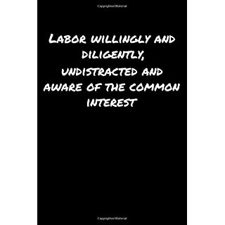 Labor Willingly and Diligently Undistracted and Aware Of The Common Interest: A soft cover blank lined journal to jot down ideas, memories, goals, and anything else that comes to mind.