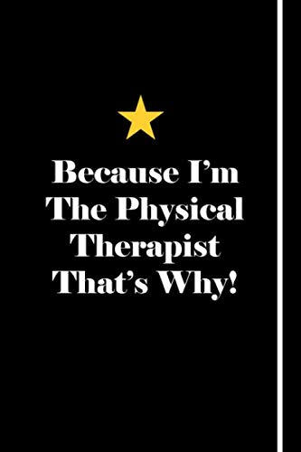 Because I'm The Physical Therapist That's Why!: Blank Lined Notebook Journals Gift For Physical Therapist