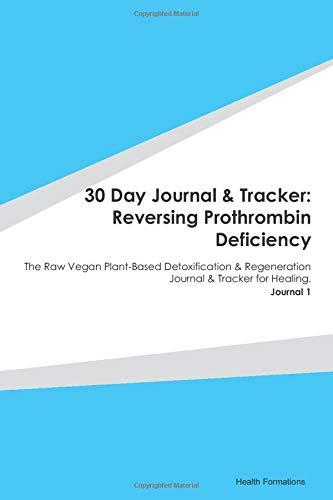 30 Day Journal & Tracker: Reversing Prothrombin Deficiency: The Raw Vegan Plant-Based Detoxification & Regeneration Journal & Tracker for Healing. Journal 1
