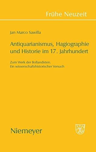 Antiquarianismus, Hagiographie und Historie im 17. Jahrhundert: Zum Werk der Bollandisten. Ein wissenschaftshistorischer Versuch (Frühe Neuzeit, Band 131)
