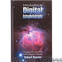 Introduction To Digital Astrophotography: Imaging The Universe With A Digital Camera by Robert Reeves (2004-12-01)