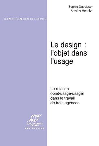Le Design: l'objet dans l'usage: La relation objet-usage-usager dans le travail de trois agences (Sciences sociales) par Antoine Hennion