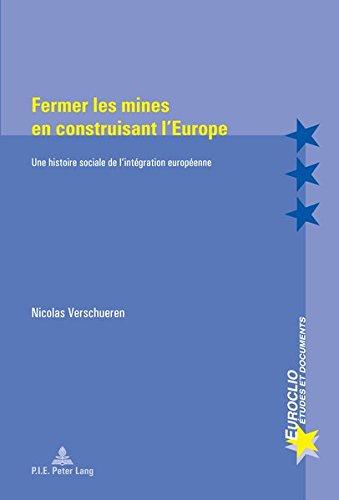Fermer les mines en construisant l'Europe : Une histoire sociale de l'intégration européenne par Nicolas Verschueren
