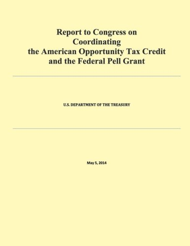 Report to Congress on Coordinating the American Opportunity Tax Credit and the Federal Pell Grant por U.S. Department of Treasury