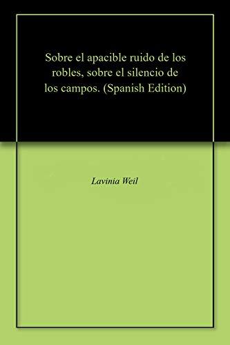 Sobre el apacible ruido de los robles, sobre el silencio de los campos. por Lavinia Weil