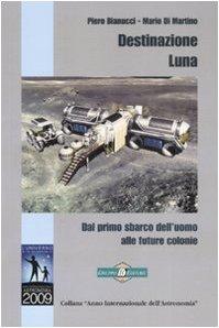 Destinazione Luna. Dal primo sbarco dell'uomo alle future colonie