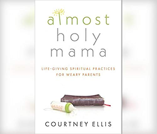 Almost Holy Mama: Life-Giving Spiritual Practices for Weary Parents