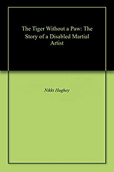 The Tiger Without a Paw: The Story of a Disabled Martial Artist (English Edition) par [Hughey, Nikki]