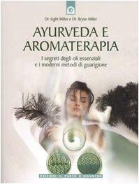 Ayurveda e aromaterapia. I segreti degli oli essenziali e i moderni metodi di guarigione