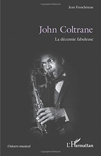 John Coltrane: La décennie fabuleuse par Jean Francheteau