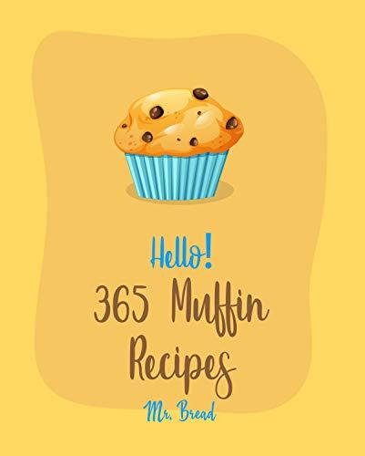 Hello! 365 Muffin Recipes: Best Muffin Cookbook Ever For Beginners [White Chocolate Cookbook, Banana Muffin Recipe, Vegan Muffin Cookbook, Pumpkin Dessert ... Cake Recipe] [Book 1] (English Edition)