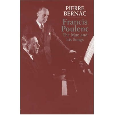 [(Francis Poulenc: The Man and His Songs )] [Author: Pierre Bernac] [Jan-2006]