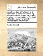 An introduction to the history and antiquities of Scotland. Containing many useful and curious particulars relating to the antiquities of Scotland, ... or entirely overlooked by other writers.