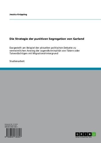 Die Strategie der punitiven Segregation von Garland: Dargestellt am Beispiel der aktuellen politischen Debatte zu vermeintlichen Anstieg der Jugendkriminalität ... Tatverdächtigen mit Migrationshintergrund