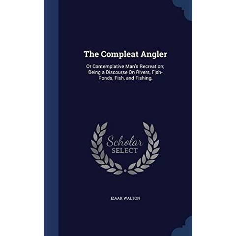 The Compleat Angler: Or Contemplative Man's Recreation; Being a Discourse On Rivers, Fish-Ponds, Fish, and Fishing, by Izaak Walton (2015-08-22)