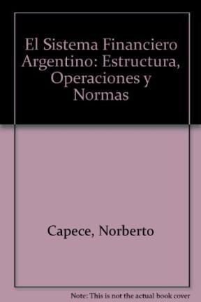 El Sistema Financiero Argentino: Estructura, Operaciones y Normas por Norberto Capece