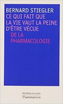 Ce qui fait que la vie vaut la peine d'être vécue : De la pharmacologie de Bernard Stiegler ( 2 octobre 2010 )
