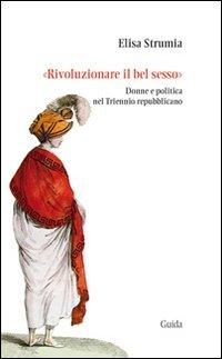 «Rivoluzionare il bel sesso». Donne e politica nel triennio repubblicano (1796-1799) di Elisa Strumia