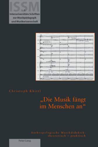 «Die Musik fängt im Menschen an»: Anthropologische Musikdidaktik: theoretisch - praktisch (Interuniversitäre Schriften zur Musikpädagogik und Musikwissenschaft, Band 1)