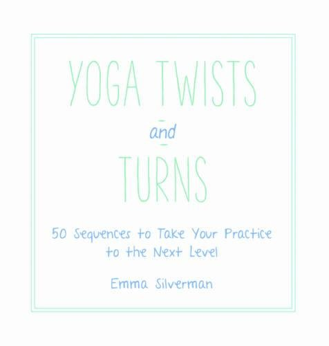Yoga Twists and Turns: 50 Sequences to Take Your Practice to the Next Level