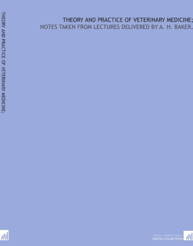 Theory and practice of veterinary medicine;: notes taken from lectures delivered by A. H. Baker. por A. H. Baker