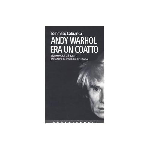 Andy Warhol Era Un Coatto. Vivere E Capire Il Trash