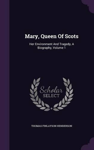 Mary, Queen Of Scots: Her Environment And Tragedy, A Biography, Volume 1
