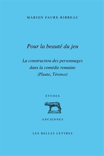 Pour la Beauté du jeu: La construction des personnages dans la comédie romaine (Plaute, Térence)