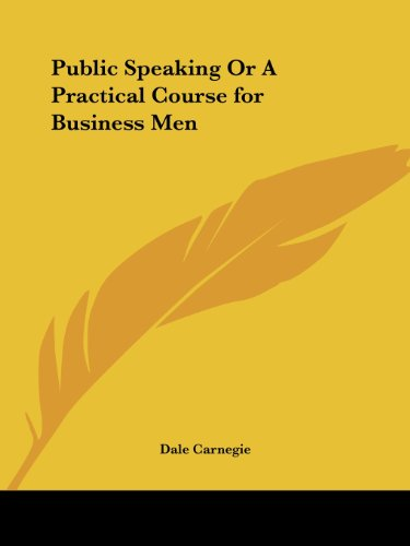 Public Speaking Or A Practical Course For Business Men (From The Author Of 'How To Win Friends & Influence People') by Dale Carnegie